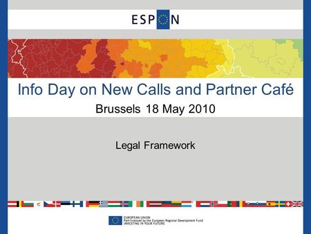 Info Day on New Calls and Partner Café Brussels 18 May 2010 Legal Framework.