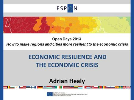 ECONOMIC RESILIENCE AND THE ECONOMIC CRISIS Adrian Healy Open Days 2013 How to make regions and cities more resilient to the economic crisis.