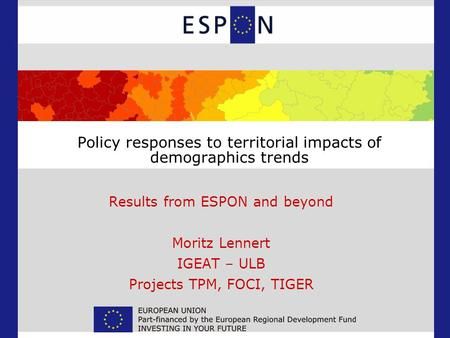 Policy responses to territorial impacts of demographics trends Results from ESPON and beyond Moritz Lennert IGEAT – ULB Projects TPM, FOCI, TIGER.