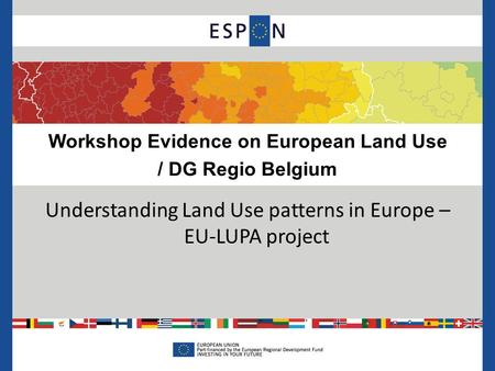 Workshop Evidence on European Land Use / DG Regio Belgium Understanding Land Use patterns in Europe – EU-LUPA project.
