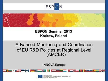 Advanced Monitoring and Coordination of EU R&D Policies at Regional Level (AMCER) INNOVA Europe ESPON Seminar 2013 Krakow, Poland.