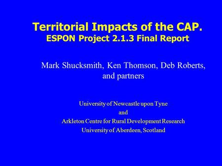 Territorial Impacts of the CAP. ESPON Project 2.1.3 Final Report Mark Shucksmith, Ken Thomson, Deb Roberts, and partners University of Newcastle upon Tyne.