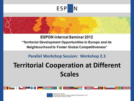 Parallel Workshop Session: Workshop 2.3 Territorial Cooperation at Different Scales ESPON Internal Seminar 2012 Territorial Development Opportunities in.