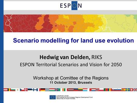 Scenario modelling for land use evolution Hedwig van Delden, RIKS ESPON Territorial Scenarios and Vision for 2050 Workshop at Comittee of the Regions 11.