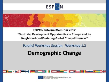 Parallel Workshop Session: Workshop 1.2 Demographic Change ESPON Internal Seminar 2012 Territorial Development Opportunities in Europe and its Neighbourhood.