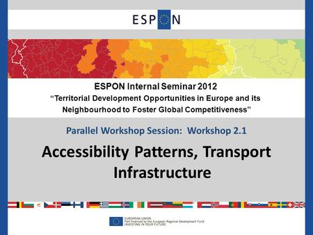 Parallel Workshop Session: Workshop 2.1 Accessibility Patterns, Transport Infrastructure ESPON Internal Seminar 2012 Territorial Development Opportunities.