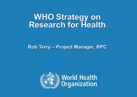WHO Strategy on Research for Health Rob Terry – Project Manager, RPC.