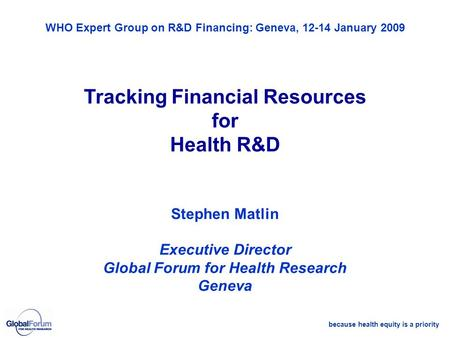 Because health equity is a priority WHO Expert Group on R&D Financing: Geneva, 12-14 January 2009 Tracking Financial Resources for Health R&D Stephen Matlin.