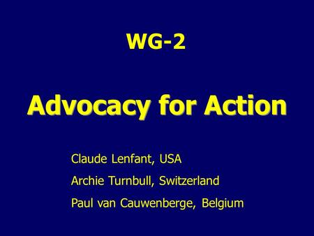 WG-2 Advocacy for Action Claude Lenfant, USA Archie Turnbull, Switzerland Paul van Cauwenberge, Belgium.