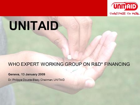 UNITAID WHO EXPERT WORKING GROUP ON R&D* FINANCING Geneva, 13 January 2009 Dr. Philippe Douste-Blazy, Chairman, UNITAID.