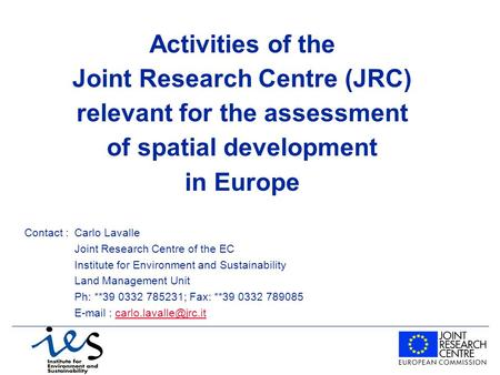 Activities of the Joint Research Centre (JRC) relevant for the assessment of spatial development in Europe Contact : Carlo Lavalle Joint Research Centre.