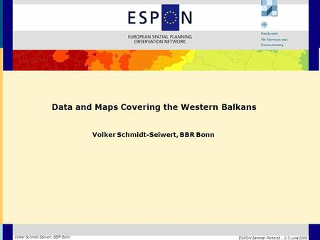 ESPON Seminar Portorož, 2-3 June 2008 Volker Schmidt Seiwert, BBR Bonn Data and Maps Covering the Western Balkans Volker Schmidt-Seiwert, BBR Bonn.