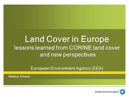 Land Cover in Europe lessons learned from CORINE land cover and new perspectives European Environment Agency (EEA) Markus Erhard.