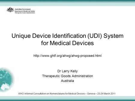 Unique Device Identification (UDI) System for Medical Devices  Dr Larry Kelly Therapeutic Goods Administration.
