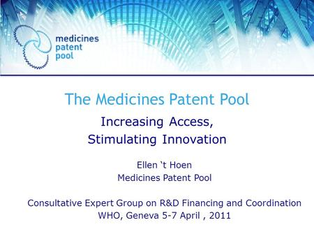 The Medicines Patent Pool Increasing Access, Stimulating Innovation Ellen t Hoen Medicines Patent Pool Consultative Expert Group on R&D Financing and Coordination.