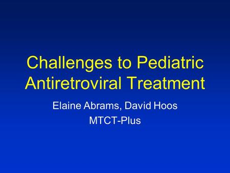 Challenges to Pediatric Antiretroviral Treatment Elaine Abrams, David Hoos MTCT-Plus.
