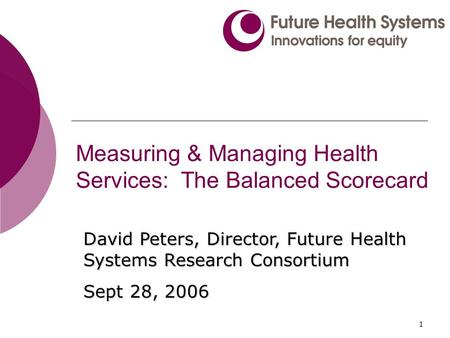 1 Measuring & Managing Health Services: The Balanced Scorecard David Peters, Director, Future Health Systems Research Consortium Sept 28, 2006.