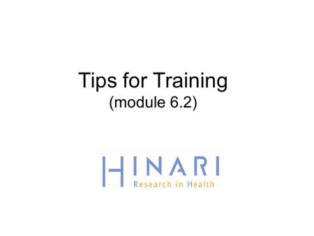 Tips for Training (module 6.2). Objectives Know what user training resources are available to you for HINARI Consider your institutions training resources.