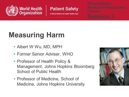 Patient Safety Research Introductory Course Session 3 Albert W Wu, MD, MPH Former Senior Adviser, WHO Professor of Health Policy & Management, Johns Hopkins.