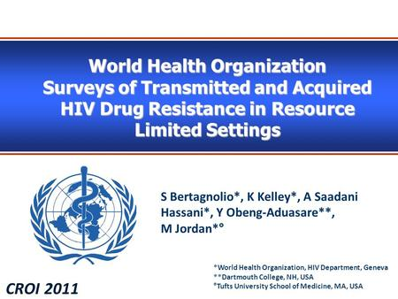 World Health Organization Surveys of Transmitted and Acquired HIV Drug Resistance in Resource Limited Settings CROI 2011 S Bertagnolio*, K Kelley*, A Saadani.