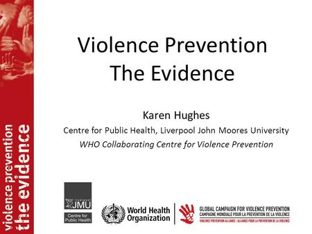 Violence Prevention The Evidence Karen Hughes Centre for Public Health, Liverpool John Moores University WHO Collaborating Centre for Violence Prevention.
