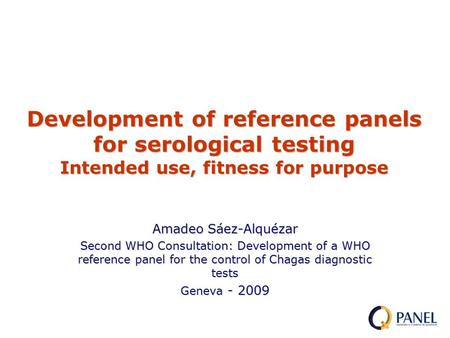 Amadeo Sáez-Alquézar Second WHO Consultation: Development of a WHO reference panel for the control of Chagas diagnostic tests Geneva - 2009 Development.