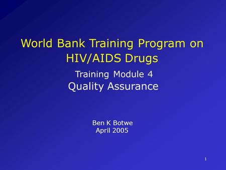 1 World Bank Training Program on HIV/AIDS Drugs Training Module 4 Quality Assurance Ben K Botwe April 2005.