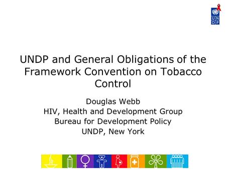 UNDP and General Obligations of the Framework Convention on Tobacco Control Douglas Webb HIV, Health and Development Group Bureau for Development Policy.