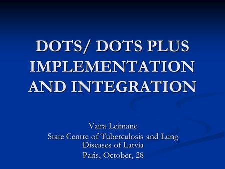 DOTS/ DOTS PLUS IMPLEMENTATION AND INTEGRATION Vaira Leimane State Centre of Tuberculosis and Lung Diseases of Latvia Paris, October, 28.