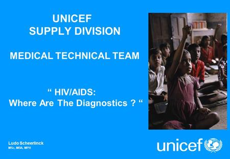 UNICEF SUPPLY DIVISION MEDICAL TECHNICAL TEAM HIV/AIDS: Where Are The Diagnostics ? Ludo Scheerlinck MSc, MBA, MPH.