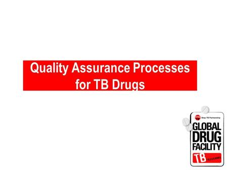 Quality Assurance Processes for TB Drugs. GDF Quality Assurance Processes.
