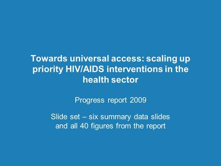 Towards universal access: scaling up priority HIV/AIDS interventions in the health sector Progress report 2009 Slide set – six summary data slides and.