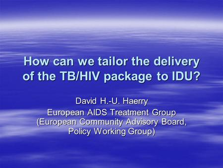 How can we tailor the delivery of the TB/HIV package to IDU? David H.-U. Haerry European AIDS Treatment Group (European Community Advisory Board, Policy.