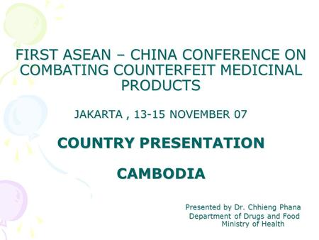 FIRST ASEAN – CHINA CONFERENCE ON COMBATING COUNTERFEIT MEDICINAL PRODUCTS JAKARTA, 13-15 NOVEMBER 07 COUNTRY PRESENTATION CAMBODIA Presented by Dr. Chhieng.