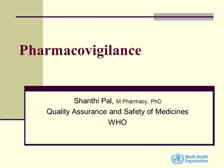 Pharmacovigilance Shanthi Pal, M.Pharmacy, PhD Quality Assurance and Safety of Medicines WHO.