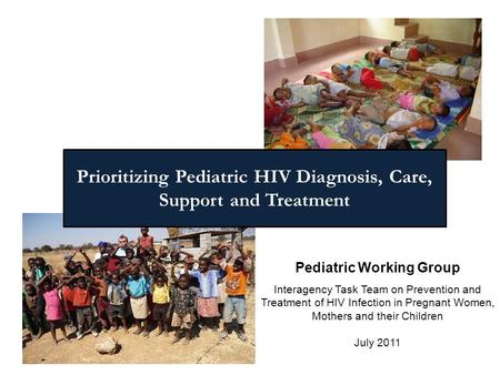 Pediatric Working Group Interagency Task Team on Prevention and Treatment of HIV Infection in Pregnant Women, Mothers and their Children July 2011 Prioritizing.