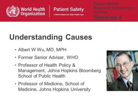 Patient Safety Research Introductory Course Session 4 Albert W Wu, MD, MPH Former Senior Adviser, WHO Professor of Health Policy & Management, Johns Hopkins.