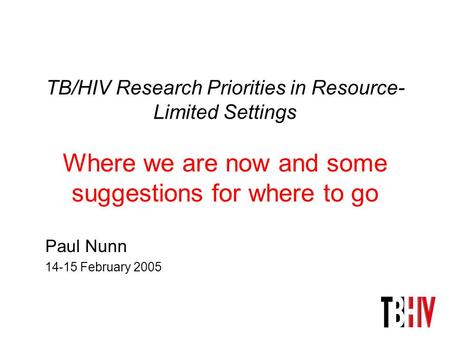 TB/HIV Research Priorities in Resource- Limited Settings Where we are now and some suggestions for where to go Paul Nunn 14-15 February 2005.
