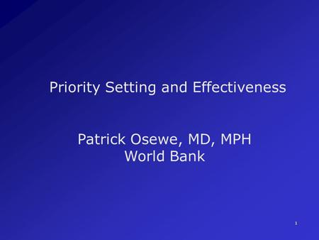 1 Priority Setting and Effectiveness Patrick Osewe, MD, MPH World Bank.