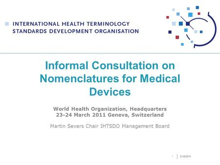 21/02/20141 Informal Consultation on Nomenclatures for Medical Devices World Health Organization, Headquarters 23-24 March 2011 Geneva, Switzerland Martin.