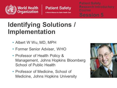 Patient Safety Research Introductory Course Session 5 Albert W Wu, MD, MPH Former Senior Adviser, WHO Professor of Health Policy & Management, Johns Hopkins.