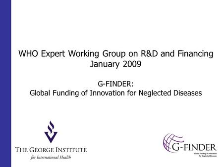 WHO Expert Working Group on R&D and Financing January 2009 G-FINDER: Global Funding of Innovation for Neglected Diseases.