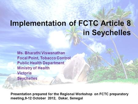 Ms. Bharathi Viswanathan Focal Point, Tobacco Control Public Health Department Ministry of Health Victoria Seychelles Presentation prepared for the Regional.