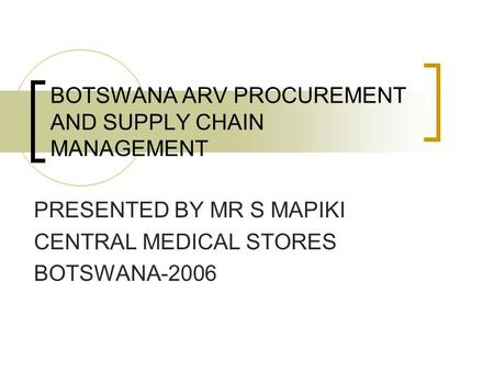 BOTSWANA ARV PROCUREMENT AND SUPPLY CHAIN MANAGEMENT PRESENTED BY MR S MAPIKI CENTRAL MEDICAL STORES BOTSWANA-2006.