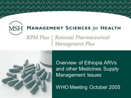 Overview of Ethiopia ARVs and other Medicines Supply Management Issues WHO Meeting October 2005.