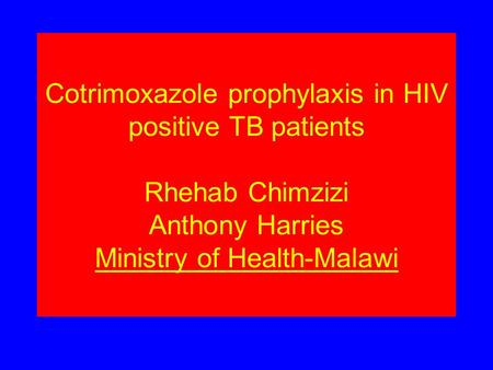 Cotrimoxazole prophylaxis in HIV positive TB patients Rhehab Chimzizi Anthony Harries Ministry of Health-Malawi.