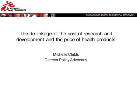 The de-linkage of the cost of research and development and the price of health products Michelle Childs Director Policy Advocacy.