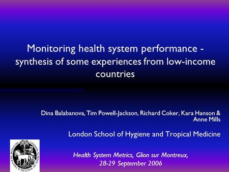 Monitoring health system performance - s ynthesis of some experiences from low-income countries Dina Balabanova, Tim Powell-Jackson, Richard Coker, Kara.