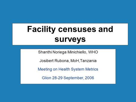 Facility censuses and surveys Shanthi Noriega Minichiello, WHO Josibert Rubona, MoH,Tanzania Meeting on Health System Metrics Glion 28-29 September, 2006.