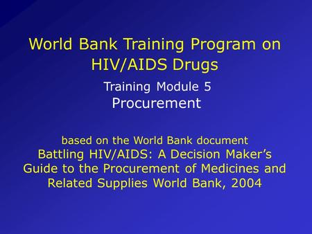 World Bank Training Program on HIV/AIDS Drugs Training Module 5 Procurement based on the World Bank document Battling HIV/AIDS: A Decision Makers Guide.